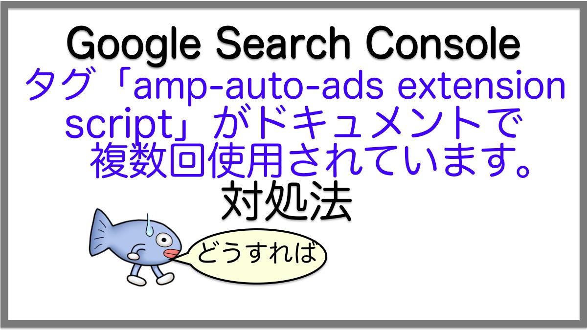 対処法:タグ「amp-auto-ads extension script」がドキュメントで複数回使用されています。【サチコエラー】