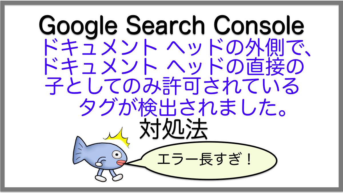 対処法:ドキュメント ヘッドの外側で、ドキュメント ヘッドの直接の子としてのみ許可されているタグが検出されました。/Google Search Consoleエラー