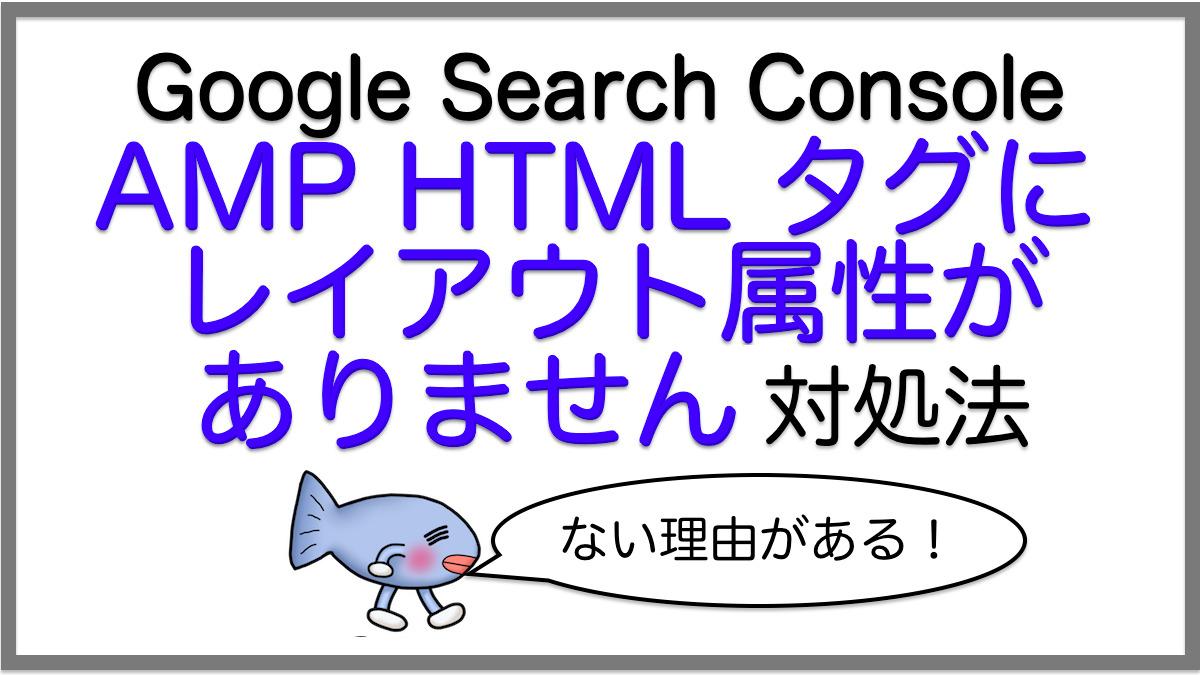 対処法:AMP HTML タグにレイアウト属性がありません/Google Search Consoleエラー
